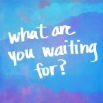 What or Who Are You Waiting On?